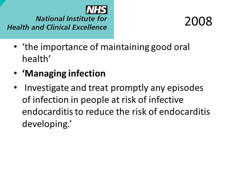 2008 'the importance of maintaining good oral health' 'Managing infection Investigate and treat promptly any episodes of infection in people at risk of infective endocarditis to reduce the risk of endocarditis developing.'