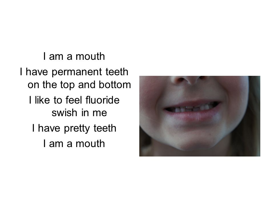 I have permanent teeth on the top and bottom I like to feel fluoride swish in me I have pretty teeth I am a mouth