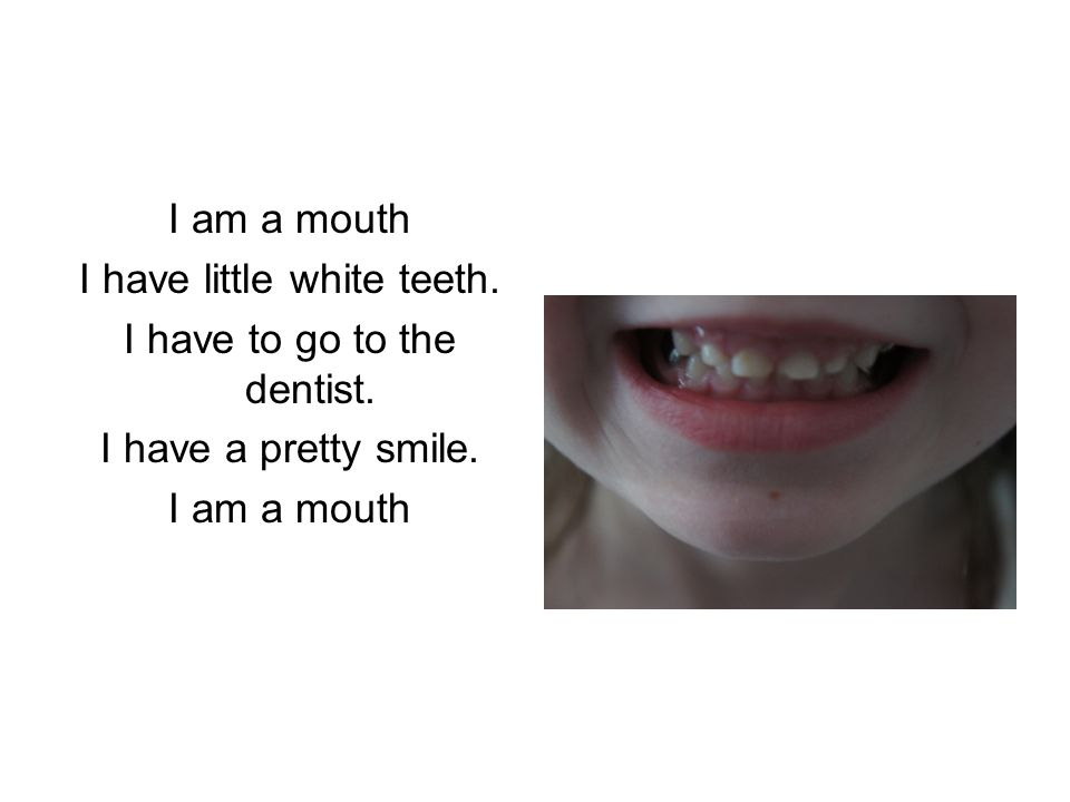 I have little white teeth. I have to go to the dentist. I have a pretty smile. I am a mouth