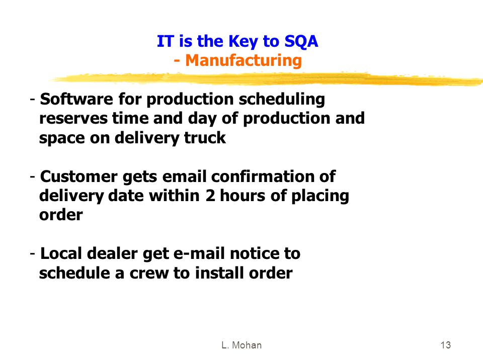 L. Mohan13 IT is the Key to SQA - Manufacturing - Software for production scheduling reserves time and day of production and space on delivery truck -