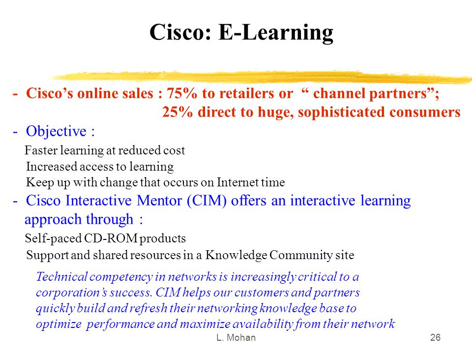 """L. Mohan26 Cisco: E-Learning - Cisco's online sales : 75% to retailers or """" channel partners""""; 25% direct to huge, sophisticated consumers - Objective"""