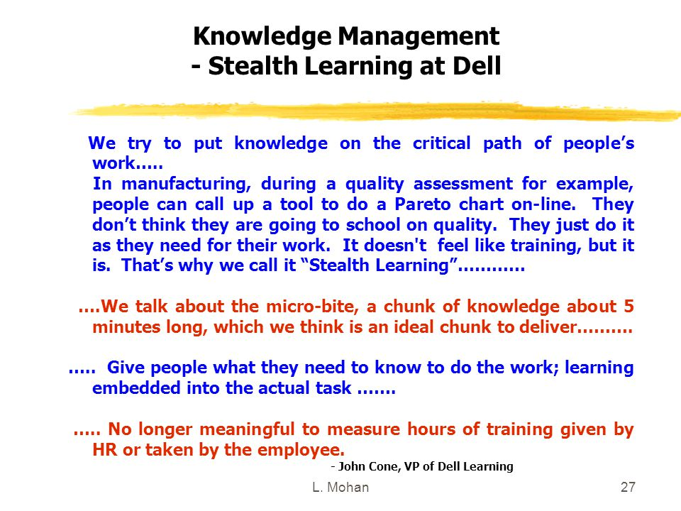L. Mohan27 Knowledge Management - Stealth Learning at Dell We try to put knowledge on the critical path of people's work….. In manufacturing, during a
