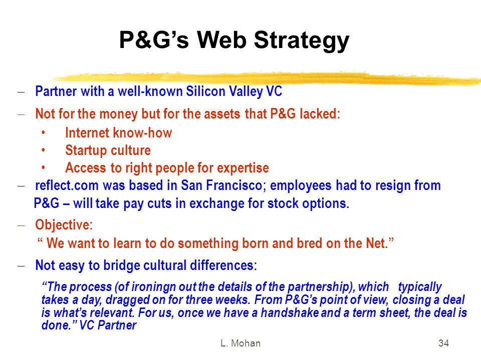 L. Mohan34 P&G's Web Strategy  Partner with a well-known Silicon Valley VC  Not for the money but for the assets that P&G lacked: Internet know-how