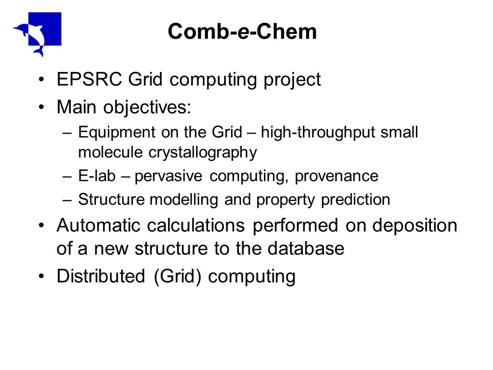 Comb-e-Chem EPSRC Grid computing project Main objectives: –Equipment on the Grid – high-throughput small molecule crystallography –E-lab – pervasive computing, provenance –Structure modelling and property prediction Automatic calculations performed on deposition of a new structure to the database Distributed (Grid) computing