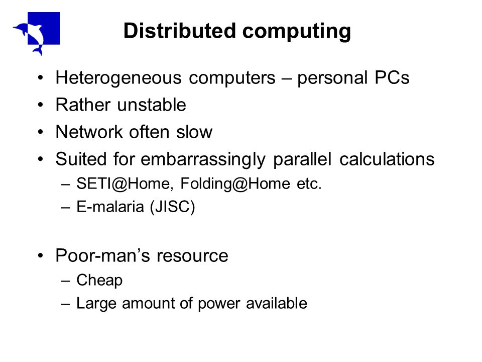 Distributed computing Heterogeneous computers – personal PCs Rather unstable Network often slow Suited for embarrassingly parallel calculations –SETI@Home, Folding@Home etc.