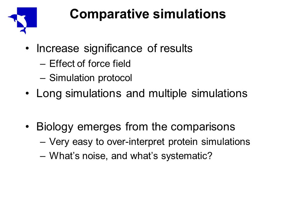 Comparative simulations Increase significance of results –Effect of force field –Simulation protocol Long simulations and multiple simulations Biology emerges from the comparisons –Very easy to over-interpret protein simulations –What's noise, and what's systematic?
