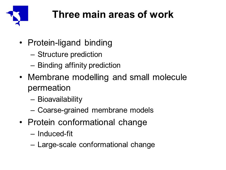 Three main areas of work Protein-ligand binding –Structure prediction –Binding affinity prediction Membrane modelling and small molecule permeation –Bioavailability –Coarse-grained membrane models Protein conformational change –Induced-fit –Large-scale conformational change