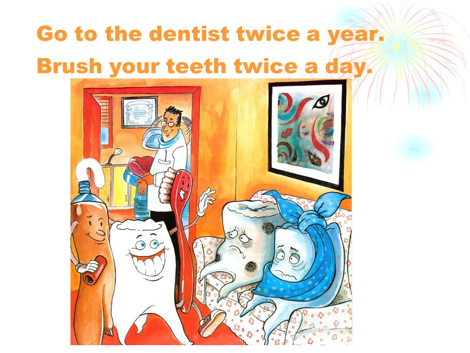 Go to the dentist twice a year. Brush your teeth twice a day.