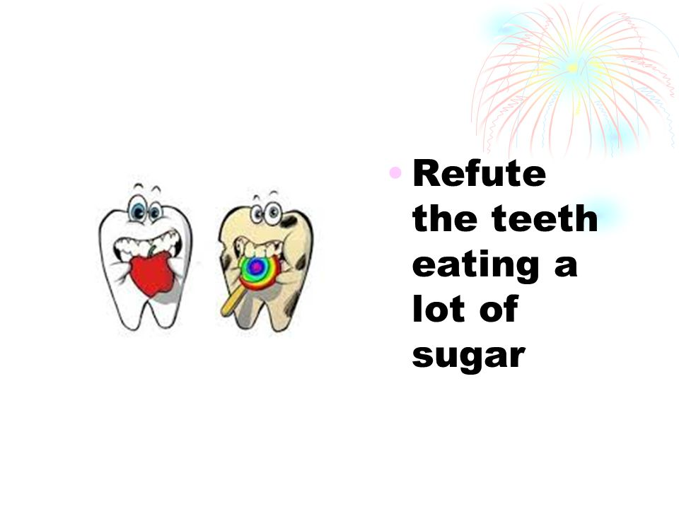 Refute the teeth eating a lot of sugar