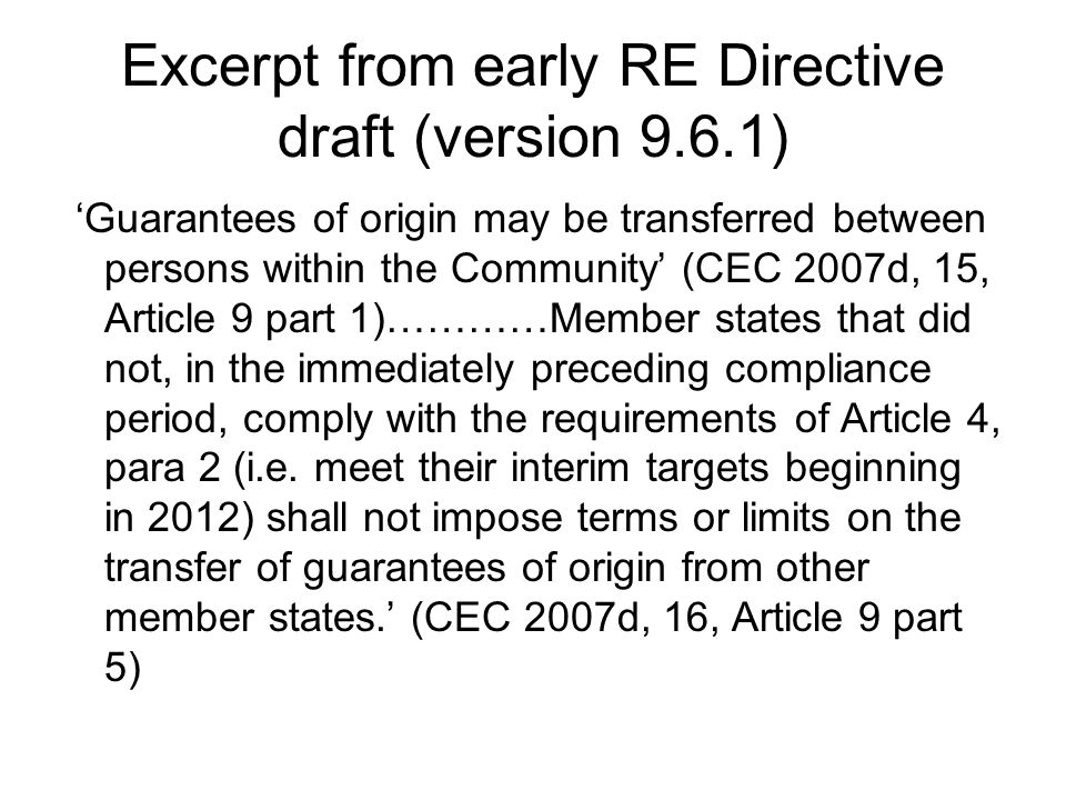 Excerpt from early RE Directive draft (version 9.6.1) 'Guarantees of origin may be transferred between persons within the Community' (CEC 2007d, 15, Article 9 part 1)…………Member states that did not, in the immediately preceding compliance period, comply with the requirements of Article 4, para 2 (i.e.
