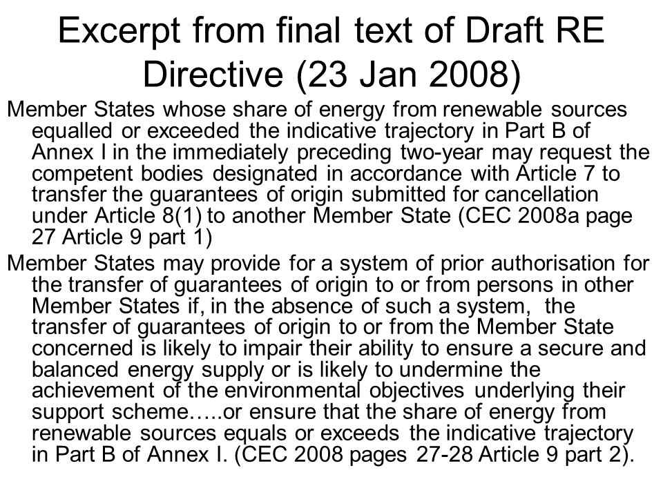 Excerpt from final text of Draft RE Directive (23 Jan 2008) Member States whose share of energy from renewable sources equalled or exceeded the indicative trajectory in Part B of Annex I in the immediately preceding two-year may request the competent bodies designated in accordance with Article 7 to transfer the guarantees of origin submitted for cancellation under Article 8(1) to another Member State (CEC 2008a page 27 Article 9 part 1) Member States may provide for a system of prior authorisation for the transfer of guarantees of origin to or from persons in other Member States if, in the absence of such a system, the transfer of guarantees of origin to or from the Member State concerned is likely to impair their ability to ensure a secure and balanced energy supply or is likely to undermine the achievement of the environmental objectives underlying their support scheme…..or ensure that the share of energy from renewable sources equals or exceeds the indicative trajectory in Part B of Annex I.
