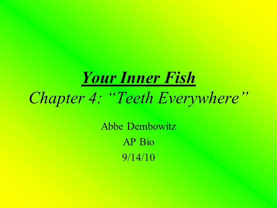 """Your Inner Fish Chapter 4: """"Teeth Everywhere"""" Abbe Dembowitz AP Bio 9/14/10"""