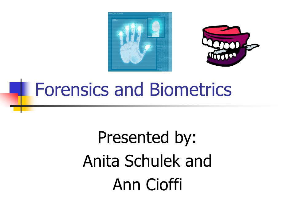 Forensics and Biometrics Presented by: Anita Schulek and Ann Cioffi