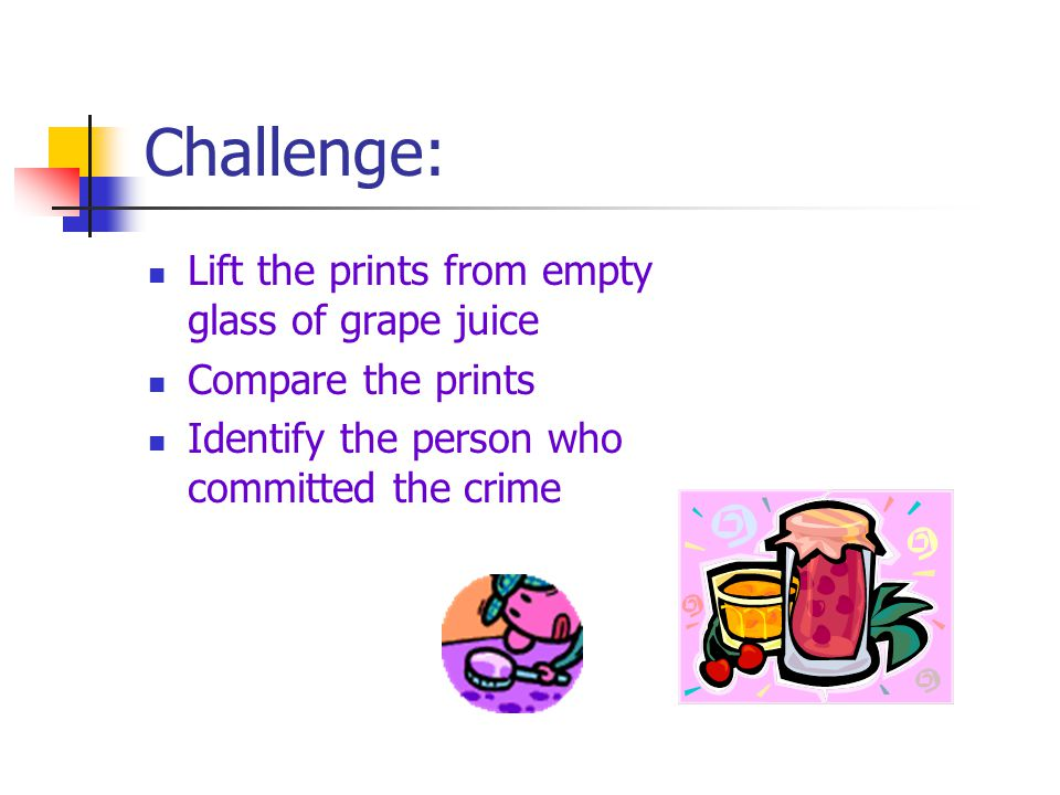 Challenge: Lift the prints from empty glass of grape juice Compare the prints Identify the person who committed the crime
