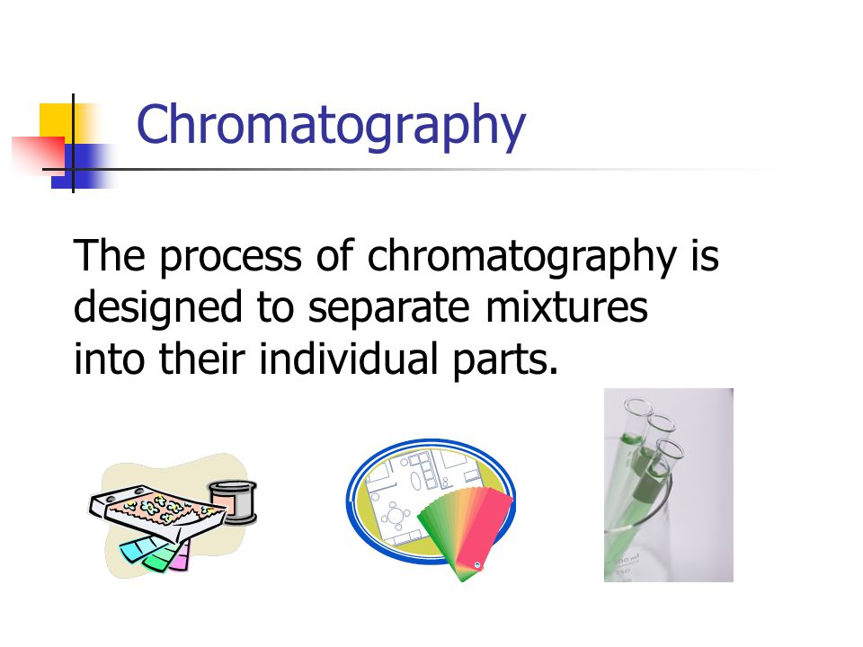 Chromatography The process of chromatography is designed to separate mixtures into their individual parts.