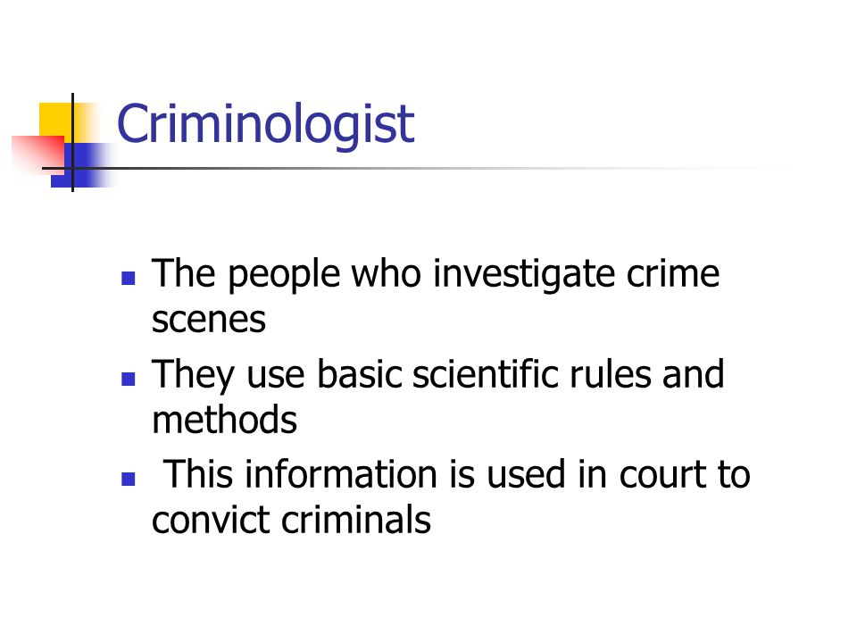 Criminologist The people who investigate crime scenes They use basic scientific rules and methods This information is used in court to convict criminals