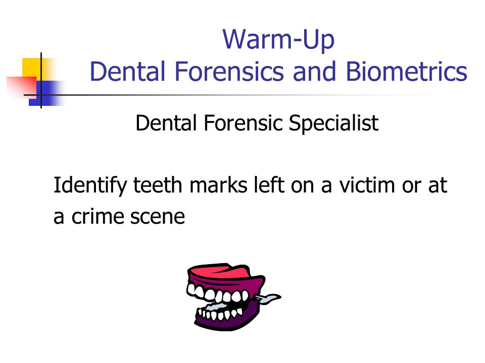Warm-Up Dental Forensics and Biometrics Dental Forensic Specialist Identify teeth marks left on a victim or at a crime scene