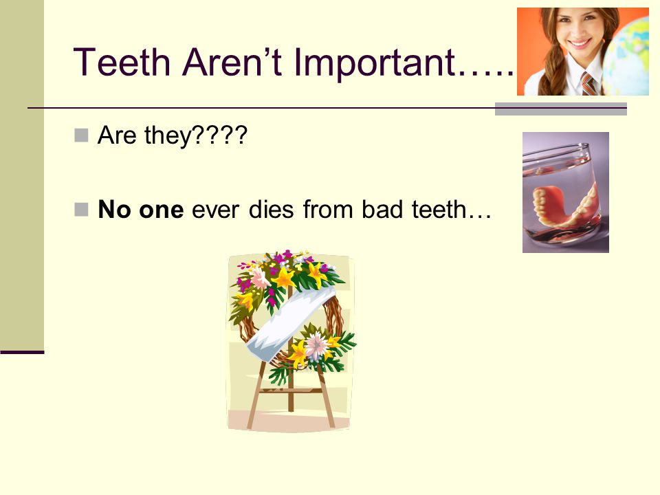 Teeth Aren't Important….. Are they???? No one ever dies from bad teeth…