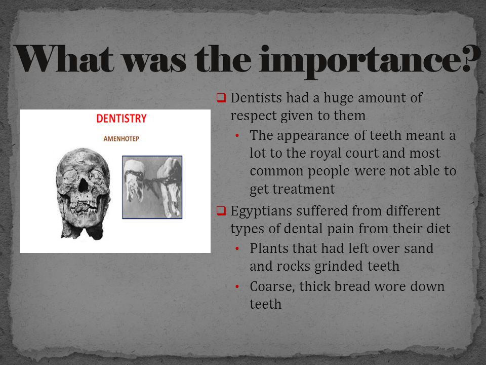  Dentists had a huge amount of respect given to them The appearance of teeth meant a lot to the royal court and most common people were not able to get treatment  Egyptians suffered from different types of dental pain from their diet Plants that had left over sand and rocks grinded teeth Coarse, thick bread wore down teeth