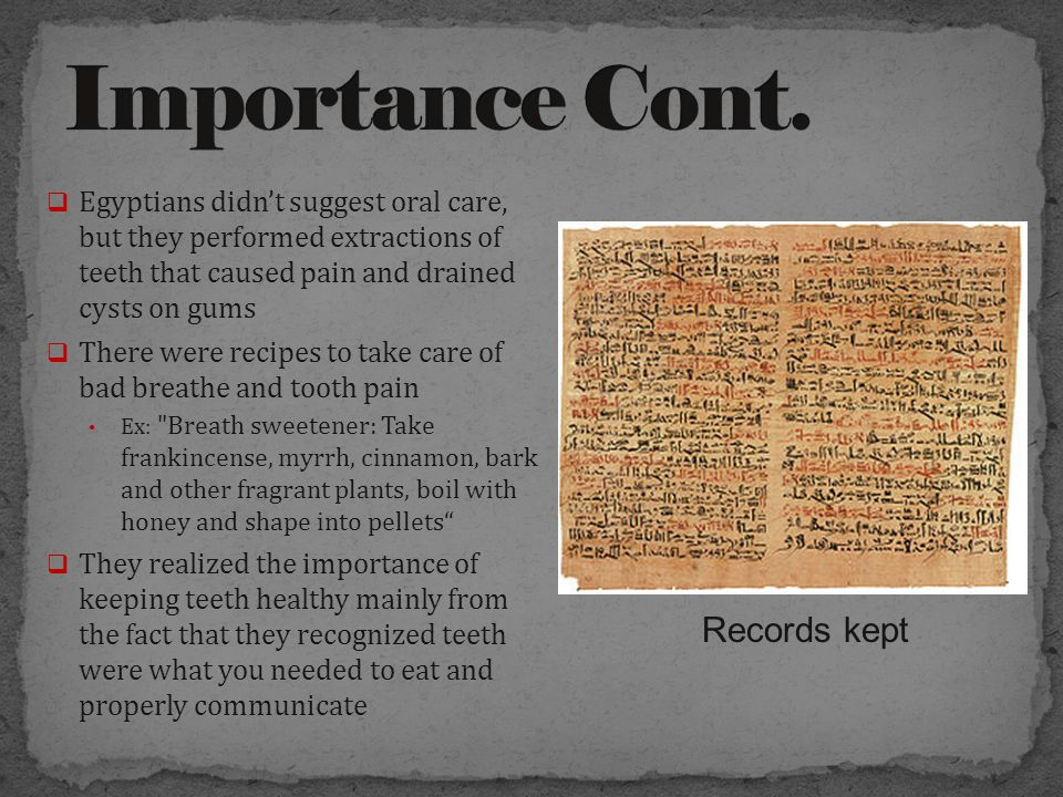  Egyptians didn't suggest oral care, but they performed extractions of teeth that caused pain and drained cysts on gums  There were recipes to take care of bad breathe and tooth pain Ex: Breath sweetener: Take frankincense, myrrh, cinnamon, bark and other fragrant plants, boil with honey and shape into pellets  They realized the importance of keeping teeth healthy mainly from the fact that they recognized teeth were what you needed to eat and properly communicate Records kept