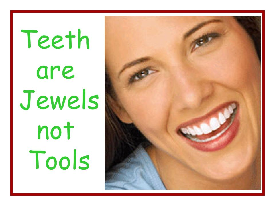 Teeth are Jewels not Tools