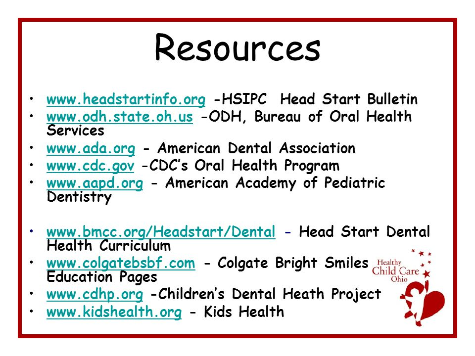 Resources www.headstartinfo.org -HSIPC Head Start Bulletinwww.headstartinfo.org www.odh.state.oh.us -ODH, Bureau of Oral Health Serviceswww.odh.state.oh.us www.ada.org - American Dental Associationwww.ada.org www.cdc.gov -CDC's Oral Health Programwww.cdc.gov www.aapd.org - American Academy of Pediatric Dentistrywww.aapd.org www.bmcc.org/Headstart/Dental - Head Start Dental Health Curriculumwww.bmcc.org/Headstart/Dental www.colgatebsbf.com - Colgate Bright Smiles Education Pageswww.colgatebsbf.com www.cdhp.org -Children's Dental Heath Projectwww.cdhp.org www.kidshealth.org - Kids Healthwww.kidshealth.org
