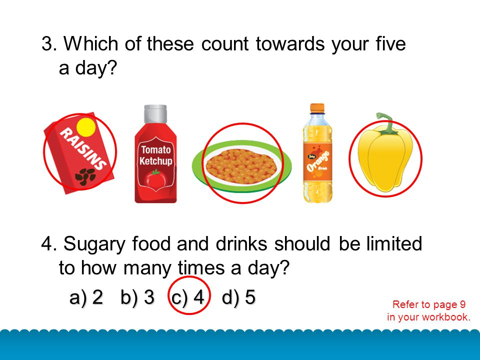 3. Which of these count towards your five a day? 4. Sugary food and drinks should be limited to how many times a day? a) 2 b) 3 c) 4 d) 5 a) 2 b) 3 c)