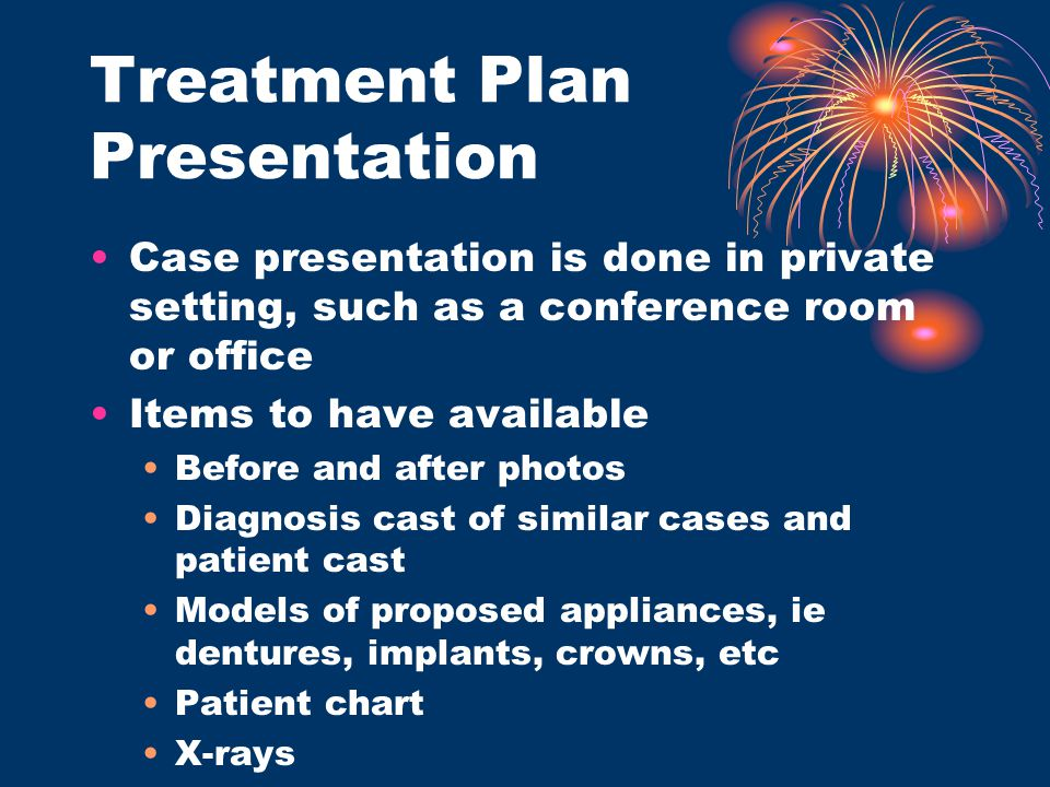 Treatment Plan Presentation Case presentation is done in private setting, such as a conference room or office Items to have available Before and after