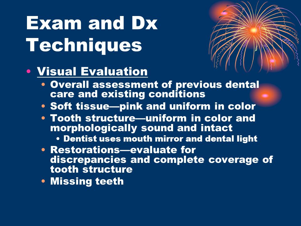 Exam and Dx Techniques Visual Evaluation Overall assessment of previous dental care and existing conditions Soft tissue—pink and uniform in color Toot