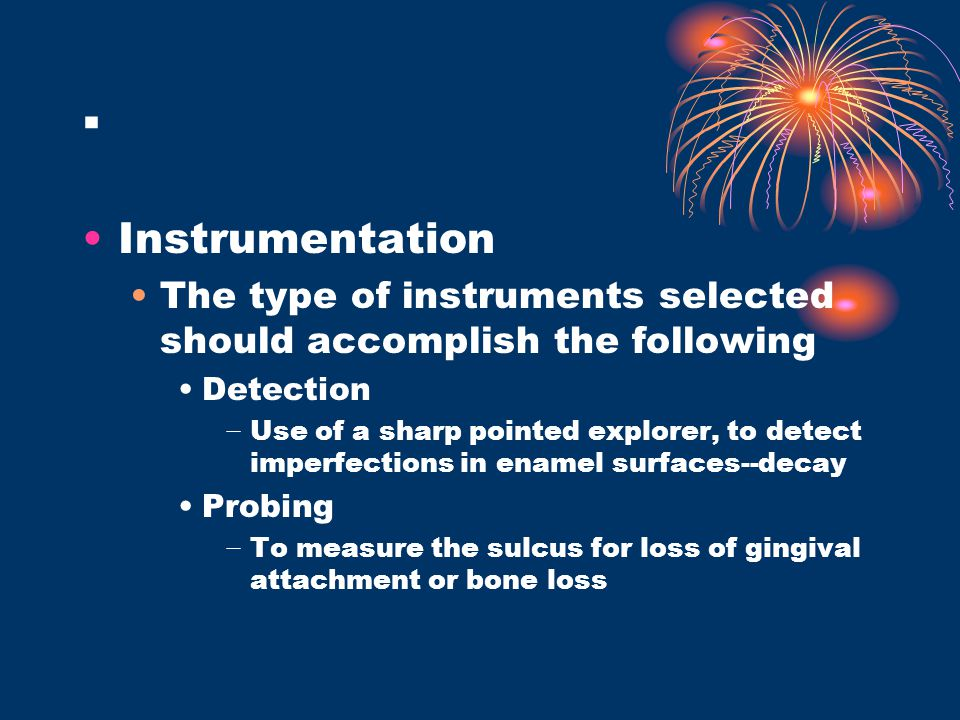 . Instrumentation The type of instruments selected should accomplish the following Detection − Use of a sharp pointed explorer, to detect imperfection