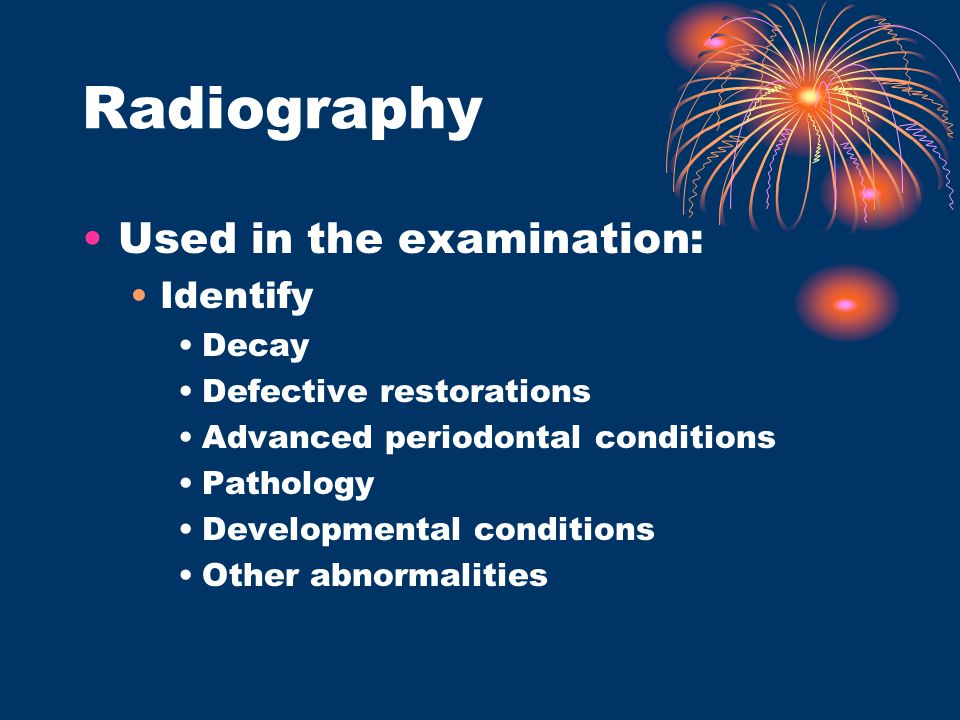 Radiography Used in the examination: Identify Decay Defective restorations Advanced periodontal conditions Pathology Developmental conditions Other ab