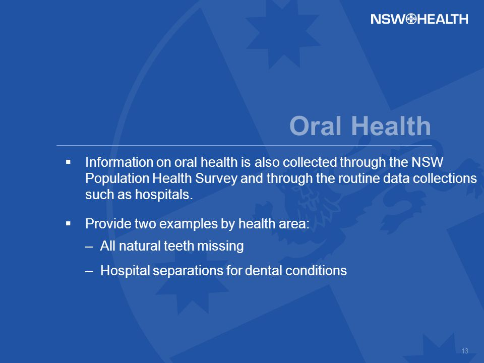 13 Oral Health  Information on oral health is also collected through the NSW Population Health Survey and through the routine data collections such as hospitals.
