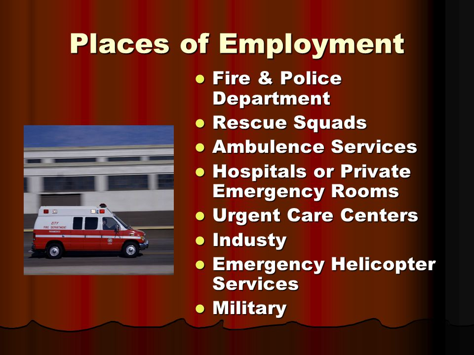 Places of Employment Fire & Police Department Fire & Police Department Rescue Squads Rescue Squads Ambulence Services Ambulence Services Hospitals or Private Emergency Rooms Hospitals or Private Emergency Rooms Urgent Care Centers Urgent Care Centers Industy Industy Emergency Helicopter Services Emergency Helicopter Services Military Military