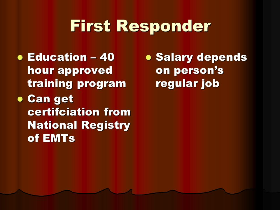 First Responder Education – 40 hour approved training program Education – 40 hour approved training program Can get certifciation from National Registry of EMTs Can get certifciation from National Registry of EMTs Salary depends on person's regular job Salary depends on person's regular job