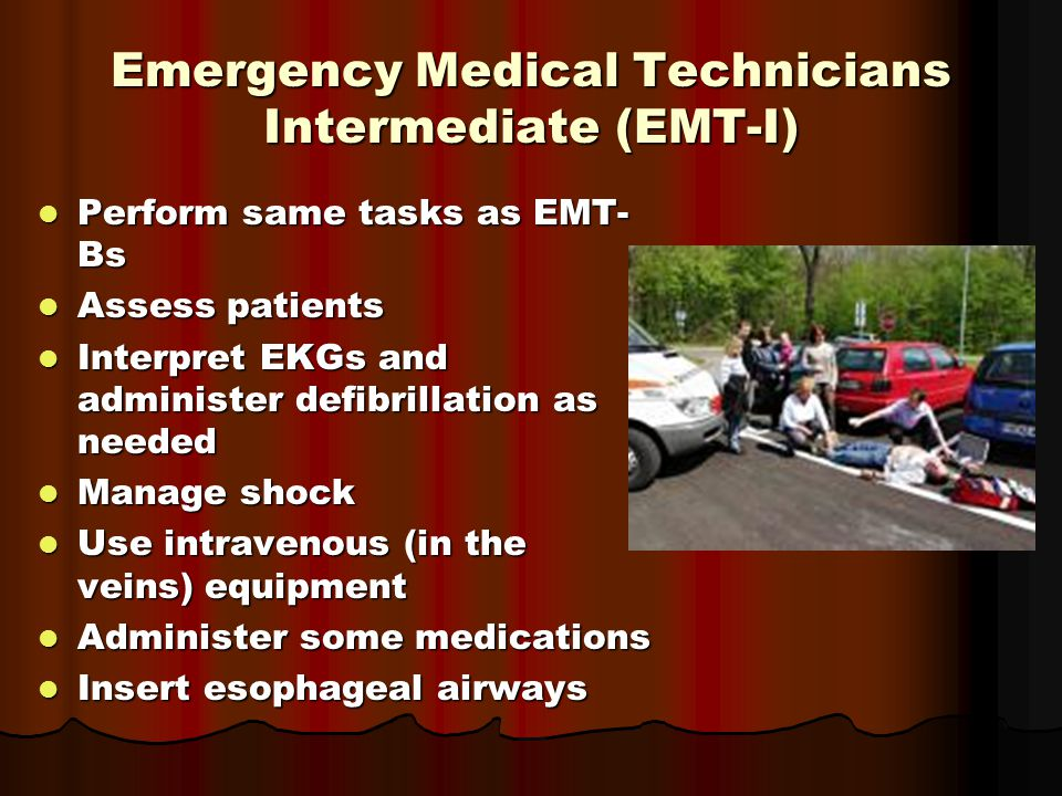 Emergency Medical Technicians Intermediate (EMT-I) Perform same tasks as EMT- Bs Perform same tasks as EMT- Bs Assess patients Assess patients Interpret EKGs and administer defibrillation as needed Interpret EKGs and administer defibrillation as needed Manage shock Manage shock Use intravenous (in the veins) equipment Use intravenous (in the veins) equipment Administer some medications Administer some medications Insert esophageal airways Insert esophageal airways