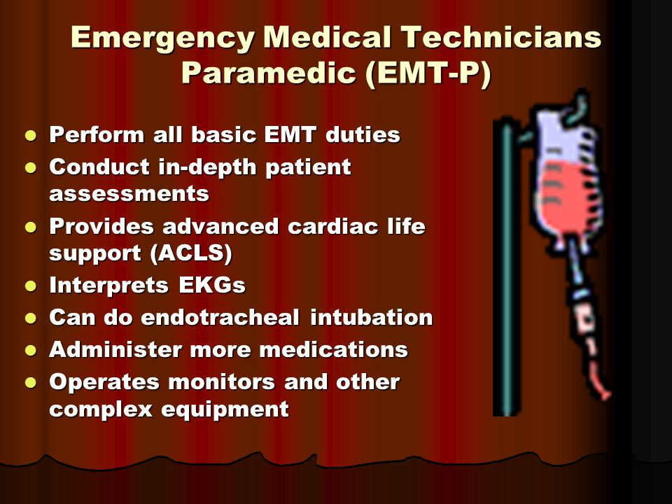 Emergency Medical Technicians Paramedic (EMT-P) Perform all basic EMT duties Perform all basic EMT duties Conduct in-depth patient assessments Conduct in-depth patient assessments Provides advanced cardiac life support (ACLS) Provides advanced cardiac life support (ACLS) Interprets EKGs Interprets EKGs Can do endotracheal intubation Can do endotracheal intubation Administer more medications Administer more medications Operates monitors and other complex equipment Operates monitors and other complex equipment