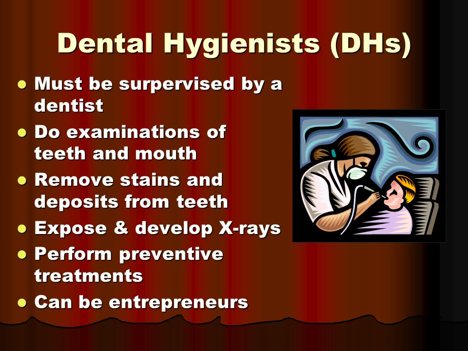 Dental Hygienists (DHs) Must be surpervised by a dentist Must be surpervised by a dentist Do examinations of teeth and mouth Do examinations of teeth and mouth Remove stains and deposits from teeth Remove stains and deposits from teeth Expose & develop X-rays Expose & develop X-rays Perform preventive treatments Perform preventive treatments Can be entrepreneurs Can be entrepreneurs