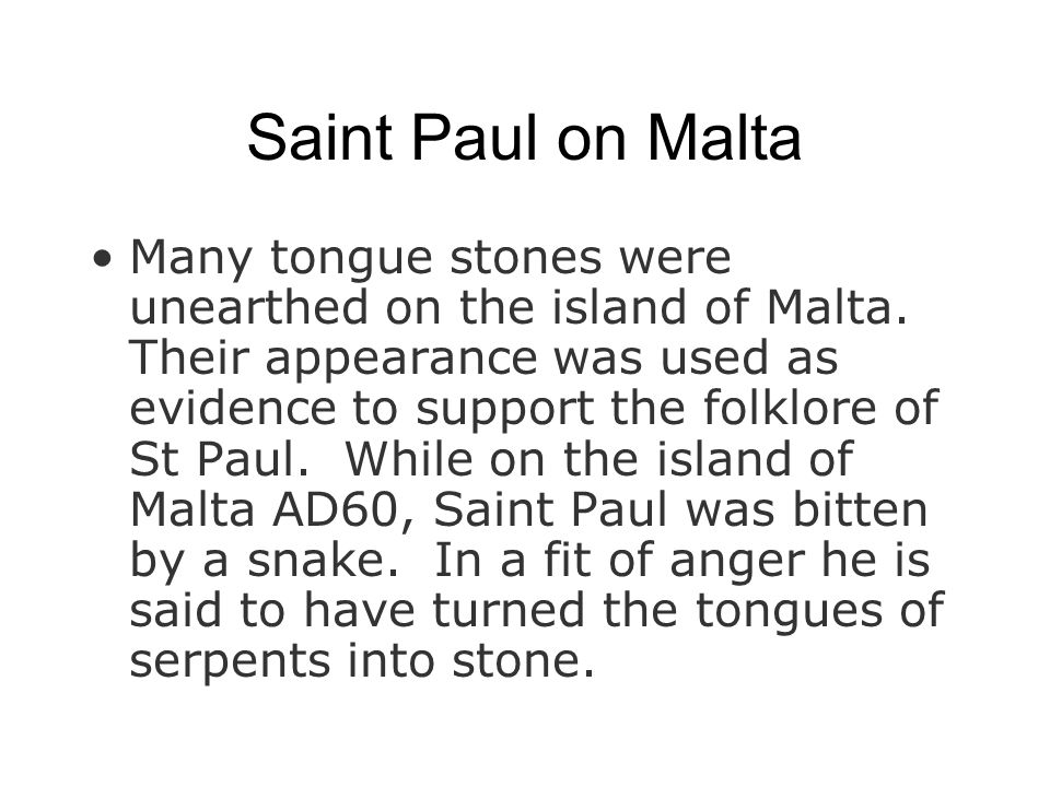 Saint Paul on Malta Many tongue stones were unearthed on the island of Malta. Their appearance was used as evidence to support the folklore of St Paul