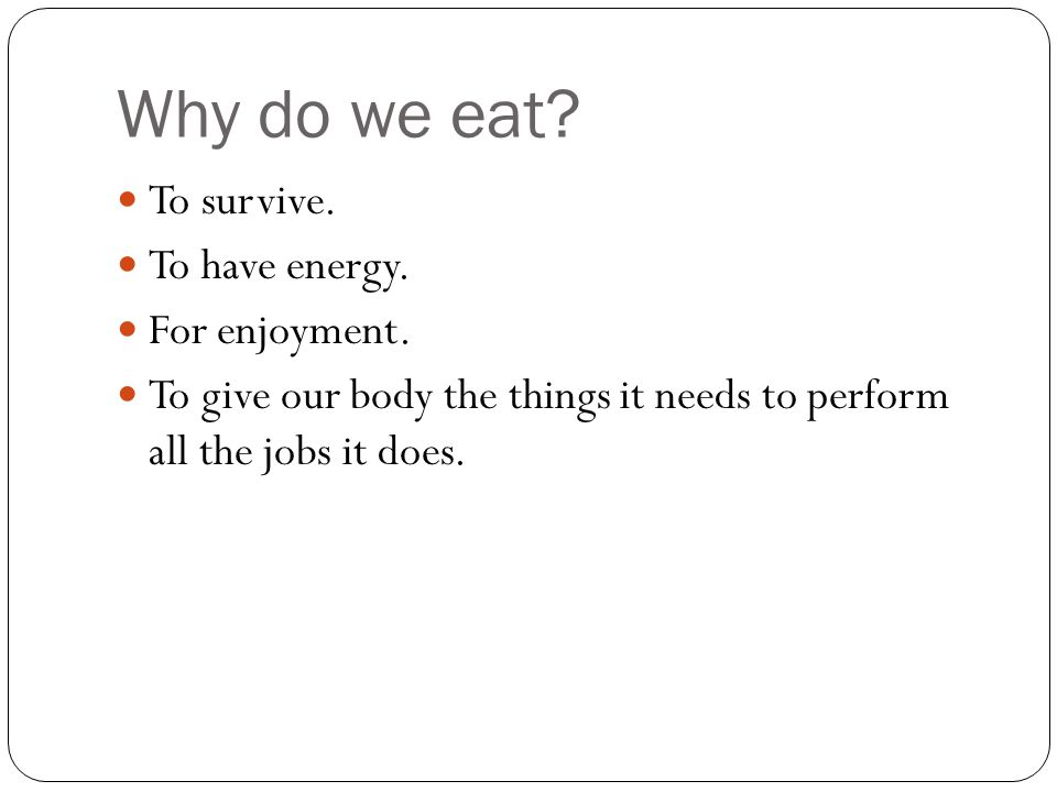 Why do we eat. To survive. To have energy. For enjoyment.