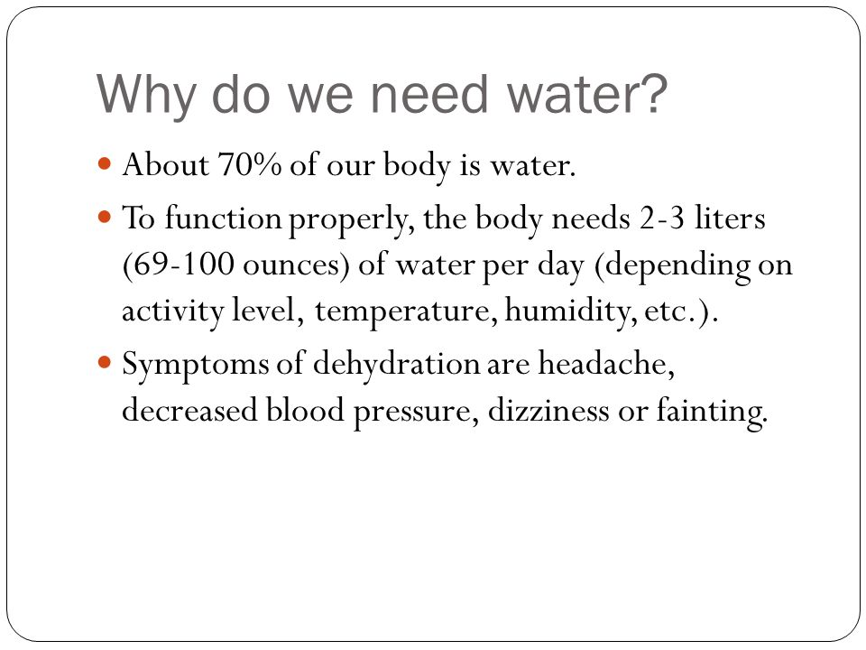 Why do we need water? About 70% of our body is water. To function properly, the body needs 2-3 liters (69-100 ounces) of water per day (depending on a
