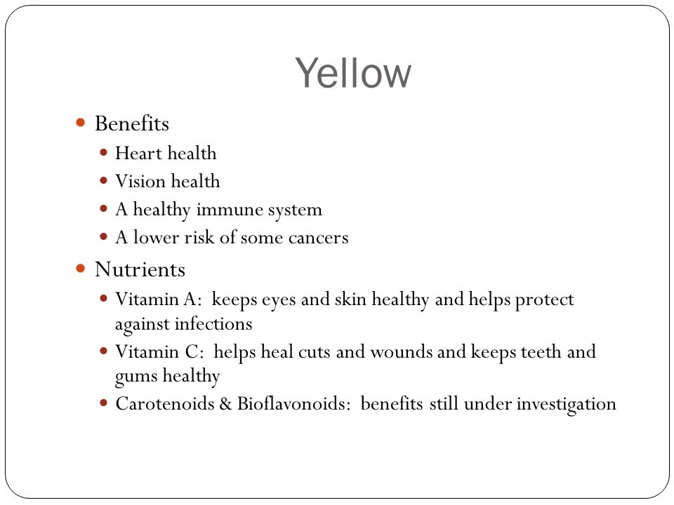 Yellow Benefits Heart health Vision health A healthy immune system A lower risk of some cancers Nutrients Vitamin A: keeps eyes and skin healthy and h