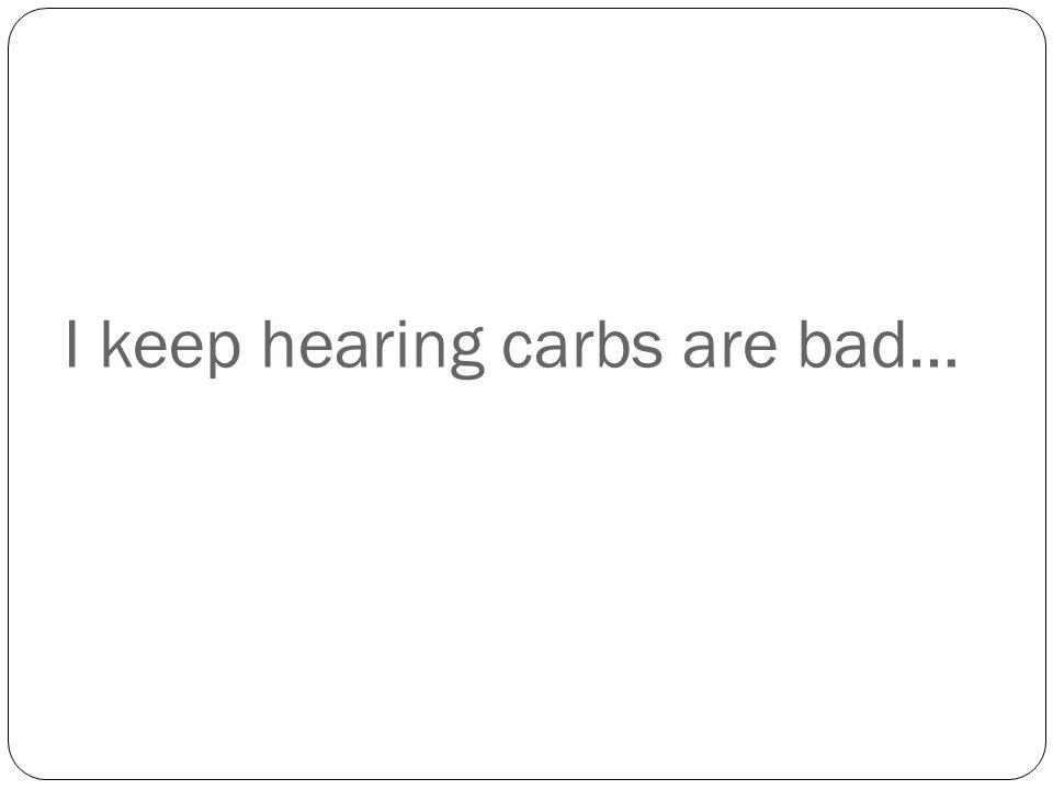 I keep hearing carbs are bad…