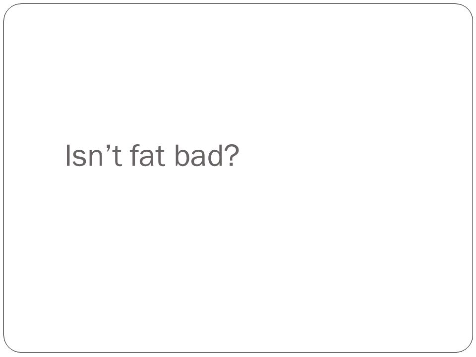 Isn't fat bad?