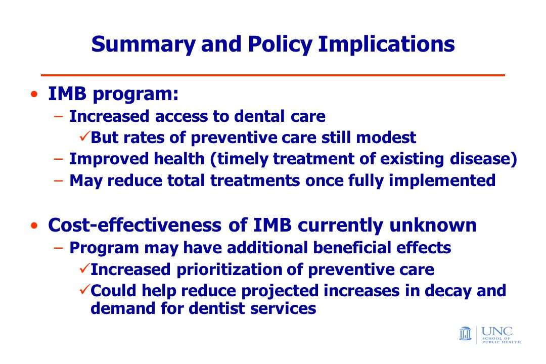 Summary and Policy Implications IMB program: –Increased access to dental care But rates of preventive care still modest –Improved health (timely treatment of existing disease) –May reduce total treatments once fully implemented Cost-effectiveness of IMB currently unknown –Program may have additional beneficial effects Increased prioritization of preventive care Could help reduce projected increases in decay and demand for dentist services