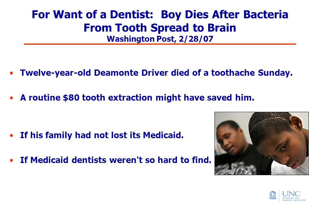 For Want of a Dentist: Boy Dies After Bacteria From Tooth Spread to Brain Washington Post, 2/28/07 Twelve-year-old Deamonte Driver died of a toothache Sunday.