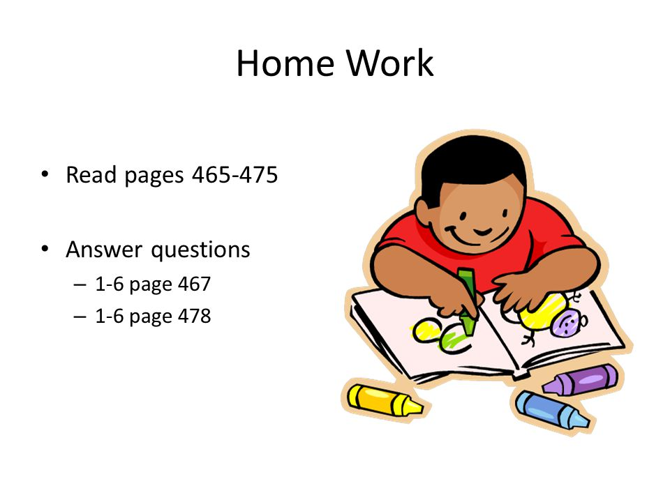 Home Work Read pages 465-475 Answer questions – 1-6 page 467 – 1-6 page 478