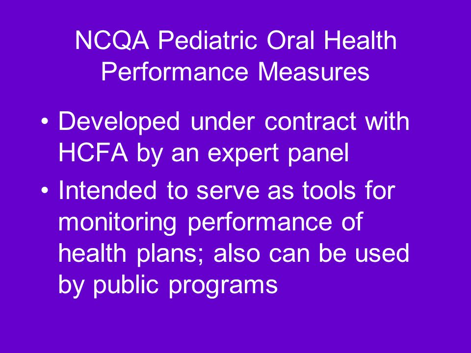 NCQA Pediatric Oral Health Performance Measures Developed under contract with HCFA by an expert panel Intended to serve as tools for monitoring performance of health plans; also can be used by public programs