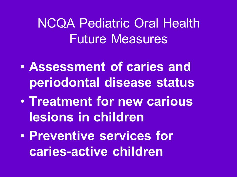 NCQA Pediatric Oral Health Future Measures Assessment of caries and periodontal disease status Treatment for new carious lesions in children Preventive services for caries-active children