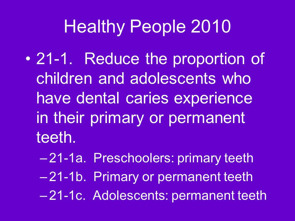 Healthy People 2010 21-1.Reduce the proportion of children and adolescents who have dental caries experience in their primary or permanent teeth.