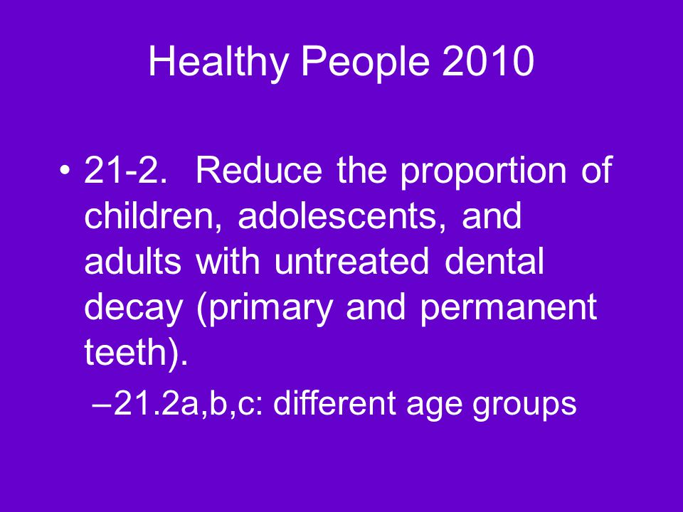 Healthy People 2010 21-2.Reduce the proportion of children, adolescents, and adults with untreated dental decay (primary and permanent teeth).